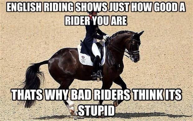 English riding shows how good a rider you are.  That's why bad riders think it's stupid.  #horsememe #horsehumor  #stylemyride @SMRequestrian http://www.stylemyride.net/