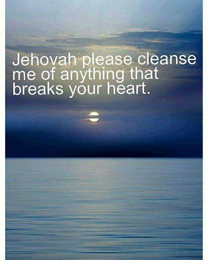 Jehovah, please cleanse me of anything that breaks your heart.