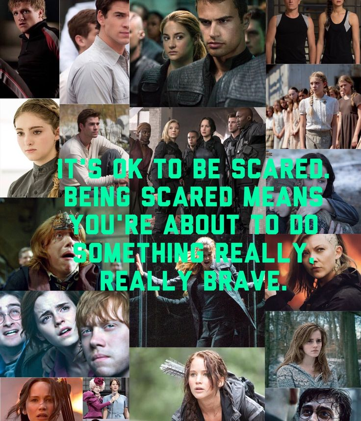 It's ok to be scared. Being scared means you're about to do something really, really brave.  ------------------------------------------------------  Sorry, there is so much Hunger Games. There is just so many scared faces in the Hunger Games.