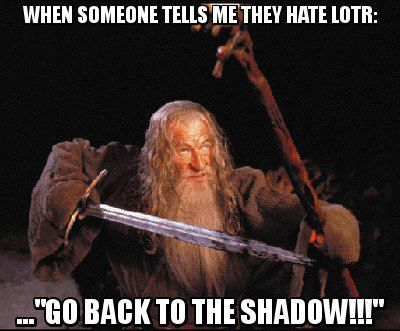 I said this to someone the other day when they told me that they hate lotr. lol. They obviously didn't get the reference. But it was funny to watch their confused face! haha. Beng a dork is so much fun.