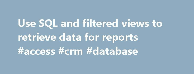 Use SQL and filtered views to retrieve data for reports #access #crm #database http://france.nef2.com/use-sql-and-filtered-views-to-retrieve-data-for-reports-access-crm-database/  # Use SQL and filtered views to retrieve data for reports To find schema information about any filtered view, entity, or attribute in the Microsoft Dynamics 365 database, use one of the following methods: In Microsoft Visual Studio, use SQL Server Object Explorer to connect to the SQL Server where the Microsoft…