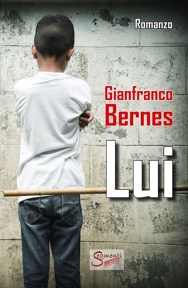 Lui il romanzo di Gianfranco Bernes (Segmenti Editore), un racconto di violenze familiari