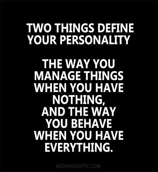 Two things define your personality, the way you manage things when you have nothing, and the way you behave when you have everything.