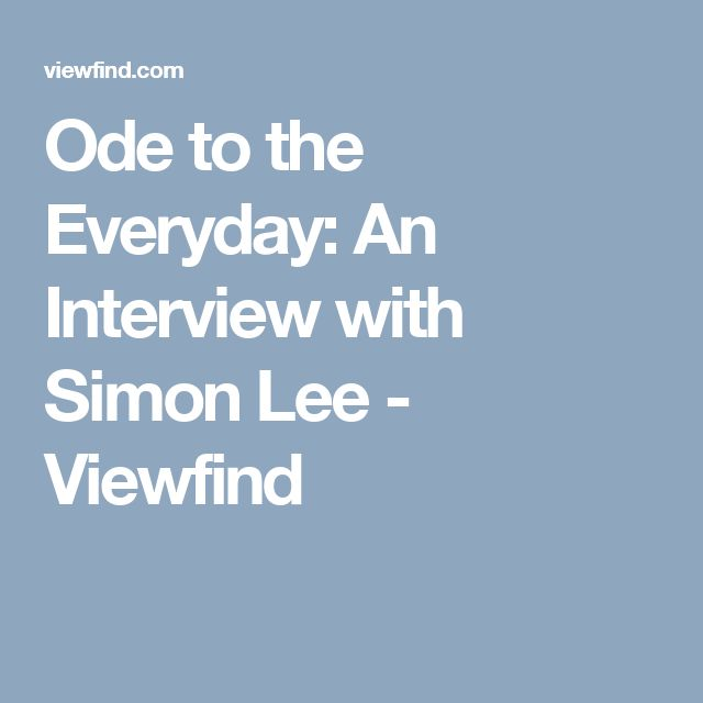 Ode to the Everyday: An Interview with Simon Lee - Viewfind