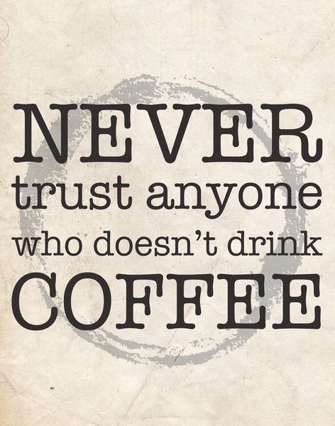 Lol when I meet someone and I find out they don't drink coffee trust me I am wondering why the hell not??