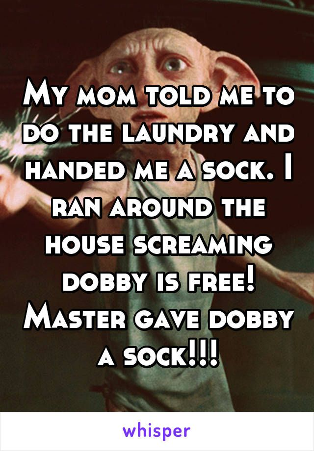 My mom told me to do the laundry and handed me a sock. I ran around the house screaming dobby is free! Master gave dobby a sock!!!