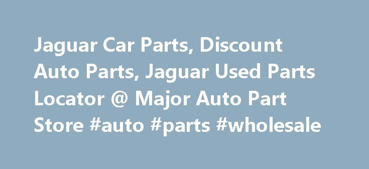Jaguar Car Parts, Discount Auto Parts, Jaguar Used Parts Locator @ Major Auto Part Store #auto #parts #wholesale http://auto.remmont.com/jaguar-car-parts-discount-auto-parts-jaguar-used-parts-locator-major-auto-part-store-auto-parts-wholesale/  #discount auto parts locations # Find OEM and Aftermarket Jaguar Car Parts Online Welcome to Major Auto Part Store experience! We have brought our five star parts experience to the comfort of your home, just use the Jaguar category link to look up…