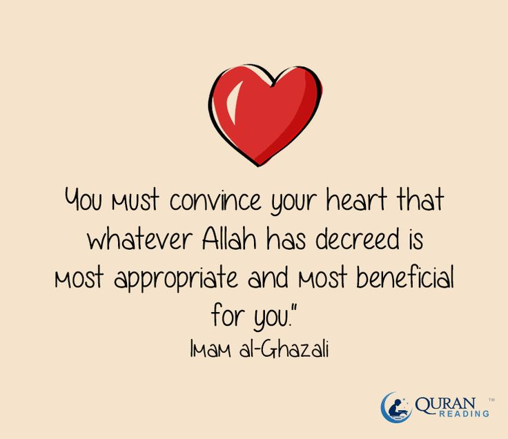 """You must convince your heart that whatever Allah has decreed is most appropriate and most beneficial for you."" - Imam al-Ghazali"