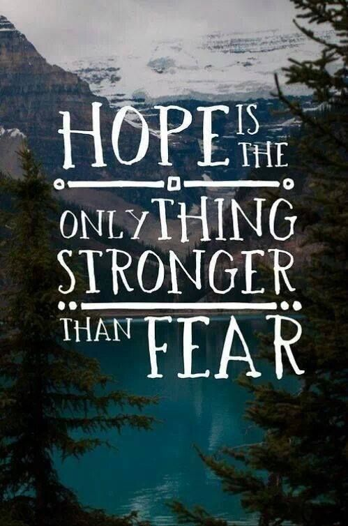 Hope is the only thing that is stronger than fear