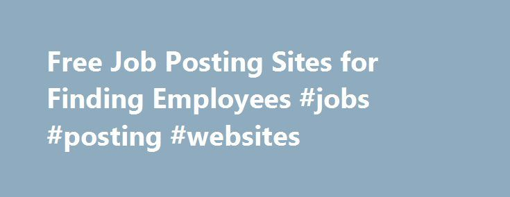 Free Job Posting Sites for Finding Employees #jobs #posting #websites http://massachusetts.remmont.com/free-job-posting-sites-for-finding-employees-jobs-posting-websites/  # 10 Useful Websites For Hiring Your Next Employee You'd like to hire an employee to help take your business to the next level, but you're overwhelmed by the sheer number of employment websites out there. Which ones are reliable? Which are most popular? Which have a solid track record? Here are 10 websites (in no…