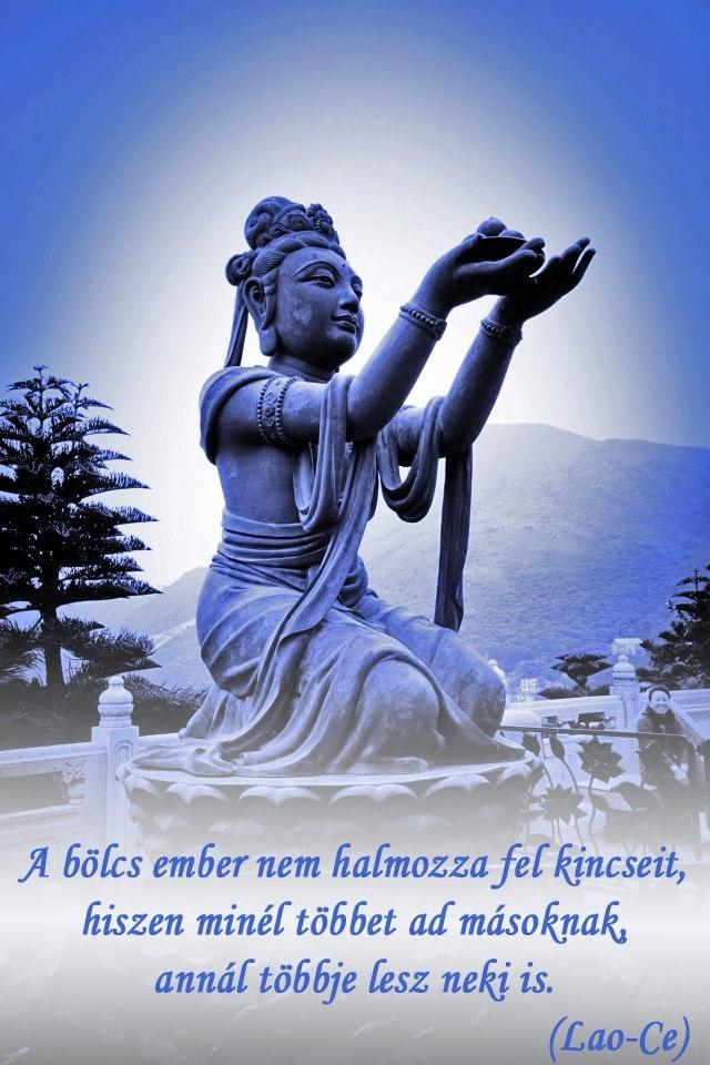A bölcs ember nem halmozza fel kincseit, hiszen minél többet ad másoknak, annál többje lesz neki is. - Lao-Ce # www.facebook.com/angyalimenedek