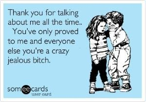 Funny Thinking of You Ecard: Thank you for talking about me all the time.. You've only proved to me and everyone else you're a crazy jealous bitch. by Raelynn8