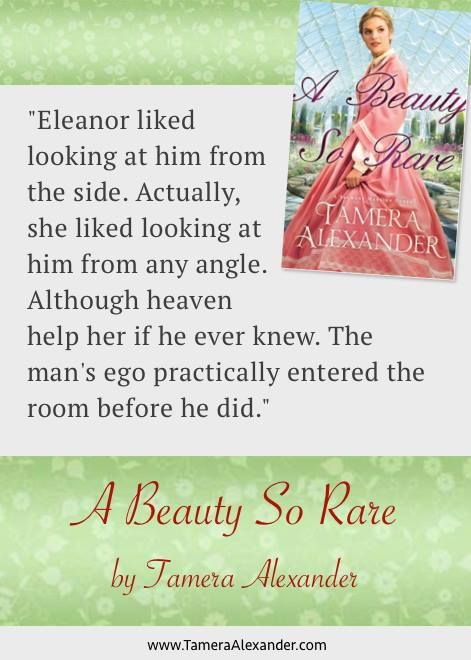 """""""Eleanor liked looking at him from the side. Actually she liked looking at him from any angle. Although heaven help her if he ever knew. The man's ego practically entered the room before he did."""" from A Beauty So Rare by @Tamera Alexander"""