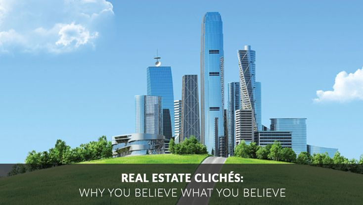 Real Estate Clichés: Why You Believe What you Believe
