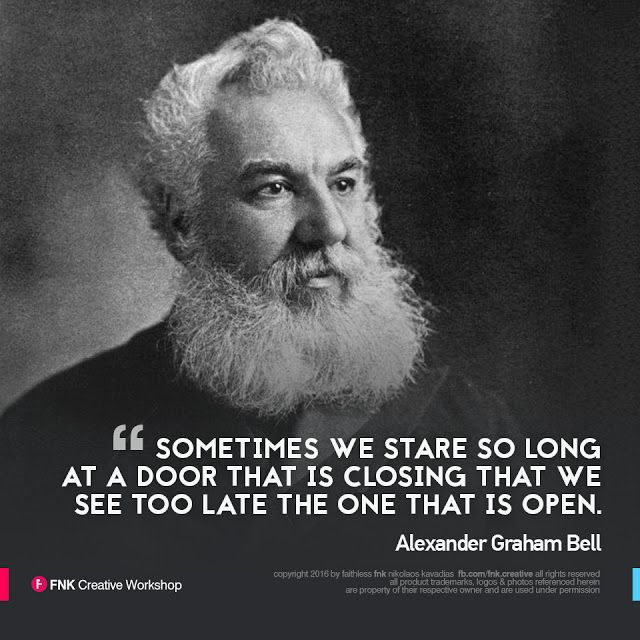 "Alexander Graham Bell: ""Sometimes we stare so long at a door that is closing that we see too late the one that is open""."