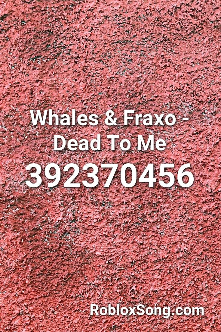 Whales Fraxo Dead To Me Roblox Id Roblox Music Codes In 2020