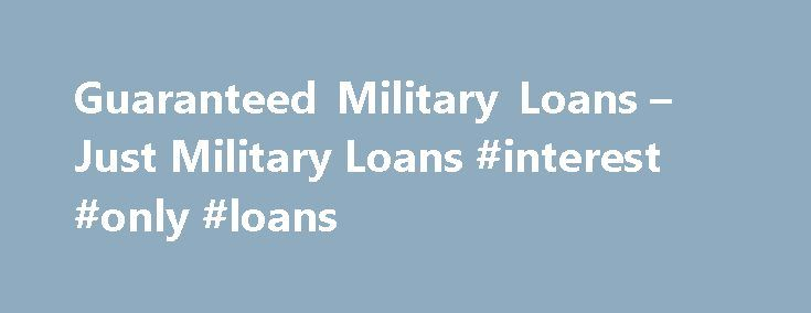 Guaranteed Military Loans – Just Military Loans #interest #only #loans http://loans.remmont.com/guaranteed-military-loans-just-military-loans-interest-only-loans/  #guaranteed loan # Guaranteed Military Loans What are guaranteed military loans? How do they work? When a loan is requested and approved, there s a chance that the borrower may not be able to come up with the money needed to pay off the advance. With a guaranteed loan, a third party is involved and […]The post Guaranteed Military…