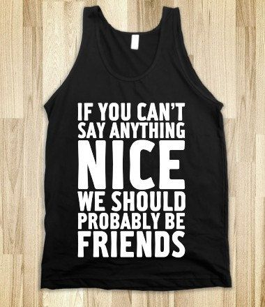 "FUNNY SHIRT: ""If You Can't Say Anything Nice, We Should Probably Be Friends""…"
