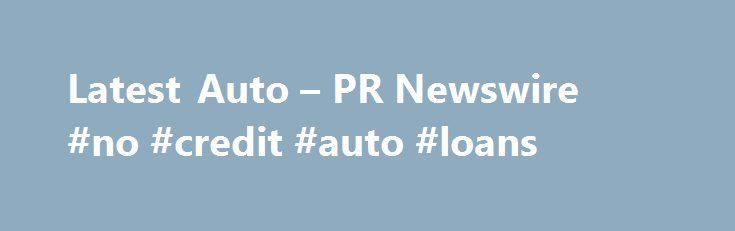 Latest Auto – PR Newswire #no #credit #auto #loans http://turkey.remmont.com/latest-auto-pr-newswire-no-credit-auto-loans/  #auto news # Automotive & Transportation News Nov 25, 2015, 10:00 ET AUBURN HILLS, Mich. Nov. 25, 2015 /PRNewswire/ — With a full catalog of unique gift ideas, Mopar is helping gift givers wrap up hundreds of fun and authentic Mopar merchandise items, an incredible variety of parts and accessories or even a new $109,354 supercharged 354-cubic-inch Gen III HEMI engine…
