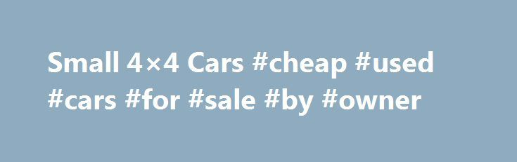 Small 4×4 Cars #cheap #used #cars #for #sale #by #owner http://car.remmont.com/small-4x4-cars-cheap-used-cars-for-sale-by-owner/  #4×4 cars # Small 4X4 Cars Welcome to small 4X4 cars. We offer information and reviews of popular 4 4 cars, helping you decide which is a good choice. The main advantage of the 4X4 system is that the engine powers all four wheels independently, which gives greater grip and traction. Under normal road conditions, […]The post Small 4×4 Cars #cheap #used #cars #for…