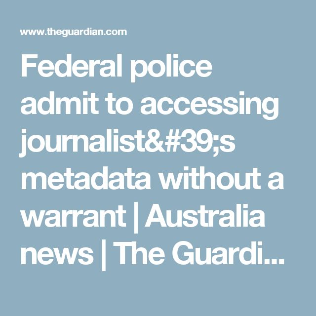 Federal police admit to accessing journalist's metadata without a warrant   Australia news   The Guardian