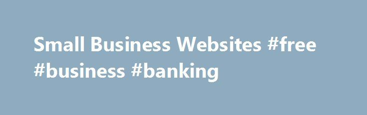 Small Business Websites #free #business #banking http://business.remmont.com/small-business-websites-free-business-banking/  #small business websites # Small Business Web Design Your website is an essential part of your small business, it is important to give it the attention it deserves. We repeatedly see good websites deliver excellent results for small businesses which would previously have wasted a lot of time and money on ineffective marketing. Read the  read more
