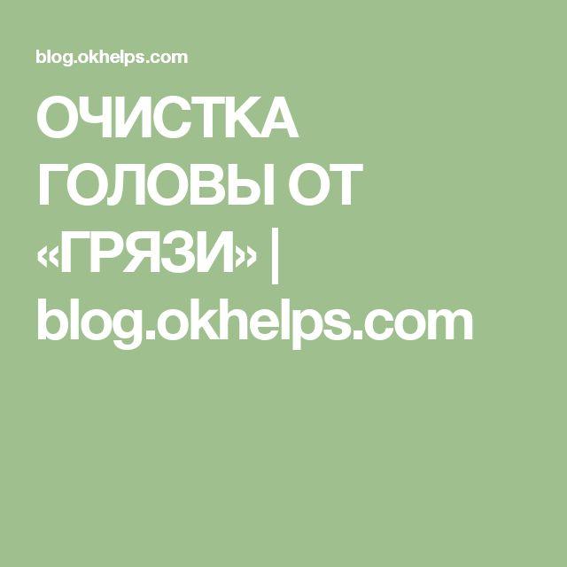 ОЧИСТКА ГОЛОВЫ ОТ «ГРЯЗИ» | blog.okhelps.com