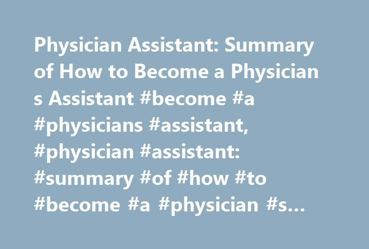 Physician Assistant: Summary of How to Become a Physician s Assistant #become #a #physicians #assistant, #physician #assistant: #summary #of #how #to #become #a #physician #s #assistant http://raleigh.nef2.com/physician-assistant-summary-of-how-to-become-a-physician-s-assistant-become-a-physicians-assistant-physician-assistant-summary-of-how-to-become-a-physician-s-assistant/  # Physician Assistant: Summary of How to Become a Physician s Assistant Should I Become a Physician Assistant?…