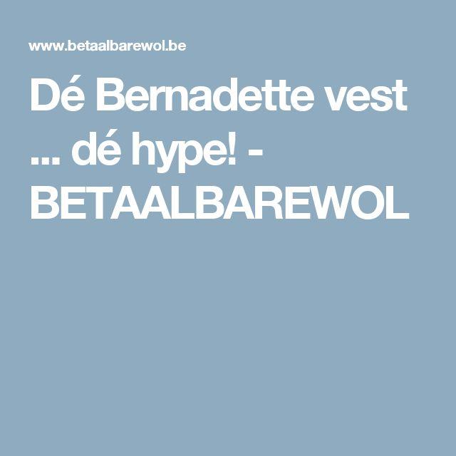 Dé Bernadette vest ... dé hype! - BETAALBAREWOL