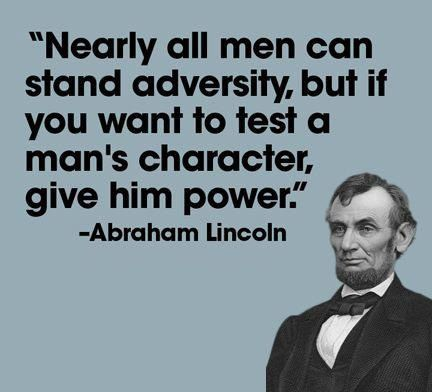 Abraham Lincoln  well said // Now we know for certain what Obama's character is! A petty tyrant, a narcissistic dictator, a parasitic leech, and a hater of this country and her citizens!