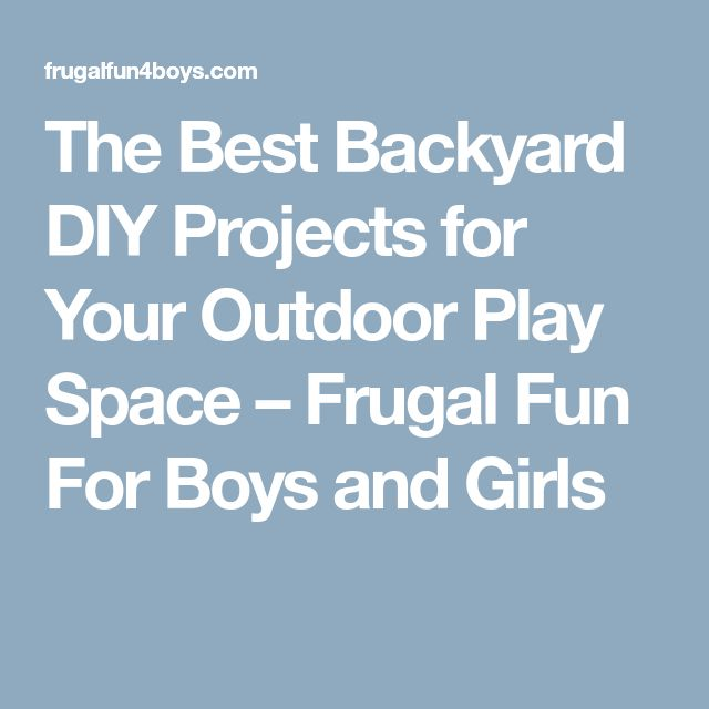 The Best Backyard DIY Projects for Your Outdoor Play Space – Frugal Fun For Boys and Girls