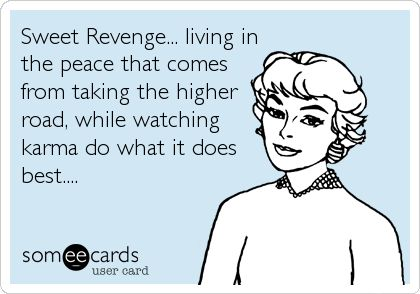 Free, Confession Ecard: Sweet Revenge... living in the peace that comes from taking the higher road, while watching karma do what it does best....