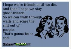 daily odd compliment best friends | hope we're friends until we die. And then I hope we stay ghost-friends ...