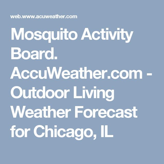 Mosquito Activity Forecast. AccuWeather.com - Outdoor Living Weather Forecast for Chicago, IL.  [Good to look up any area you will be travelling to while RVing.]
