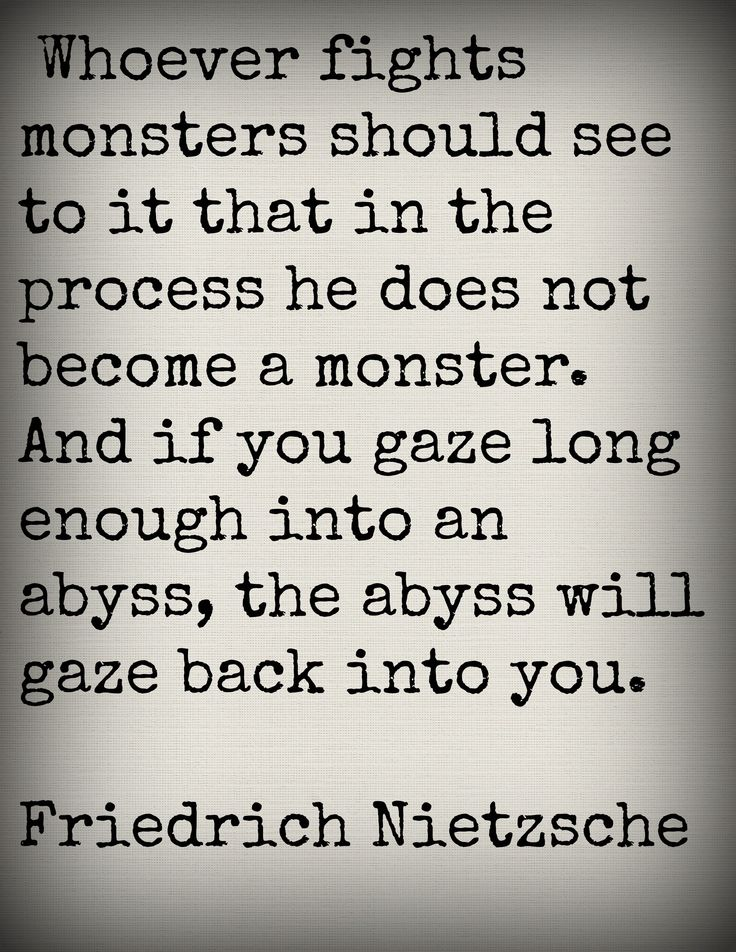 Whoever fights monsters should see to it that in the process he does not become a monster. And if you gaze long enough into an abyss, the abyss will gaze back into you. --Friedrich Nietzsche