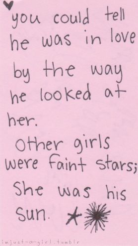 you could tell he was in love by the way he looked at her. other girls were faint stars; she was his sun.