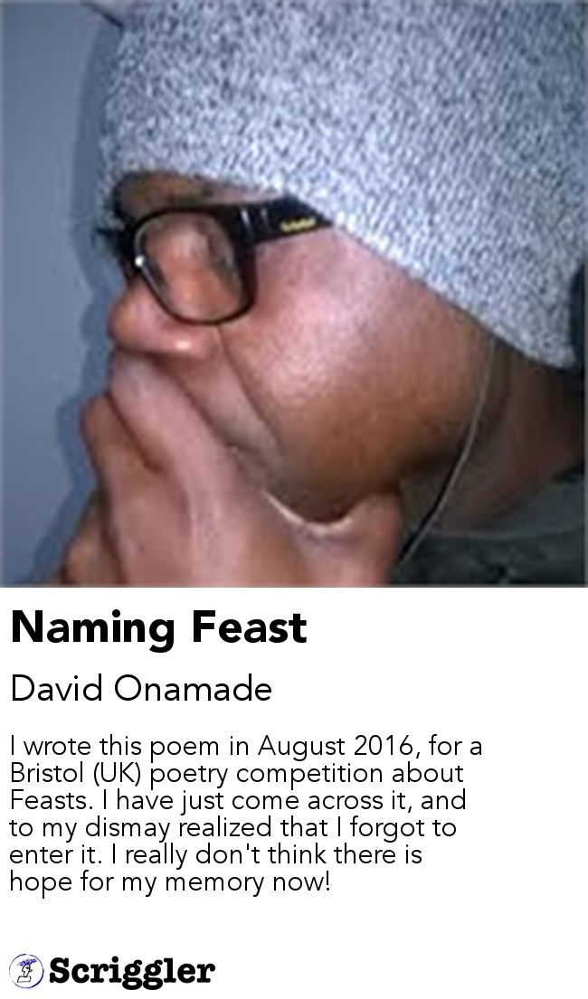 Naming Feast by David Onamade https://scriggler.com/detailPost/story/52482 I wrote this poem in August 2016, for a Bristol (UK) poetry competition about Feasts. I have just come across it, and to my dismay realized that I forgot to enter it. I really don't think there is hope for my memory now!