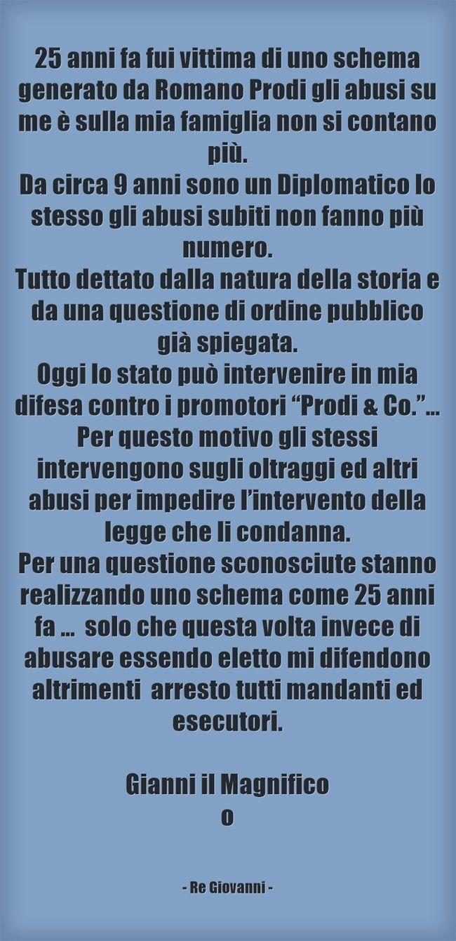 """25 anni fa fui vittima di uno schema generato da Romano Prodi gli abusi su me è sulla mia famiglia non si contano più. Da circa 9 anni sono un Diplomatico lo stesso gli abusi subiti non fanno più numero. Tutto dettato dalla natura della storia e da una questione di ordine pubblico già spiegata. Oggi lo stato può intervenire in mia difesa contro i promotori """"Prodi & Co.""""… Per questo motivo gli stessi intervengono sugli oltraggi ed altri abusi per impedire l'intervento della..."""