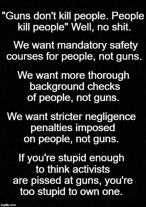 """""""Guns don't kill people. People kill people"""" Well, no shit. We want mandatory SAFETY COURSES for PEOPLE, not guns. We want MORE THOROUGH BACKGROUND CHECKS of PEOPLE, not guns. We want stricter NEGLIGENCE PENALTIES imposed on PEOPLE, not guns. IF YOU'RE STUPID ENOUGH TO THINK ACTIVISTS ARE PISSED AT GUNS, YOU'RE TOO STUPID TO OWN ONE."""
