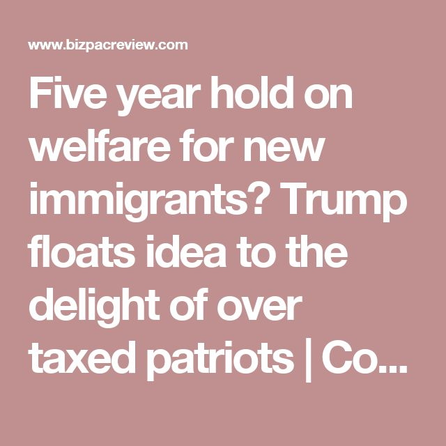 Five year hold on welfare for new immigrants? Trump floats idea to the delight of over taxed patriots | Conservative News Today