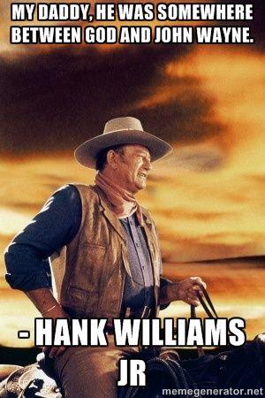 My daddy, he was somewhere between God & John Wayne - Hank Williams Jr