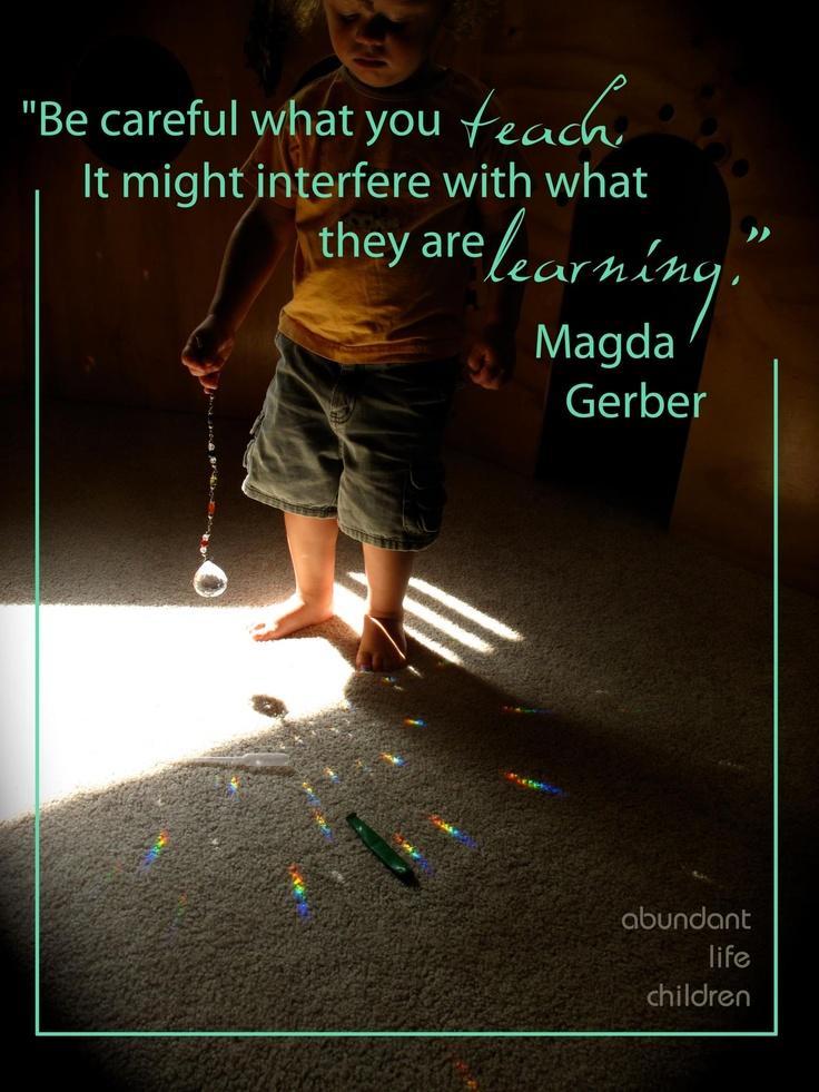 """""""Be careful what you teach.  It might interfere with what they are learning."""" -Magda Gerber"""