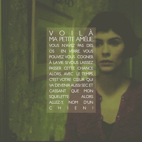 Little Amelie, your bones aren't made of glass. You can take life's knocks. If you let this chance go by, eventually your heart will become...