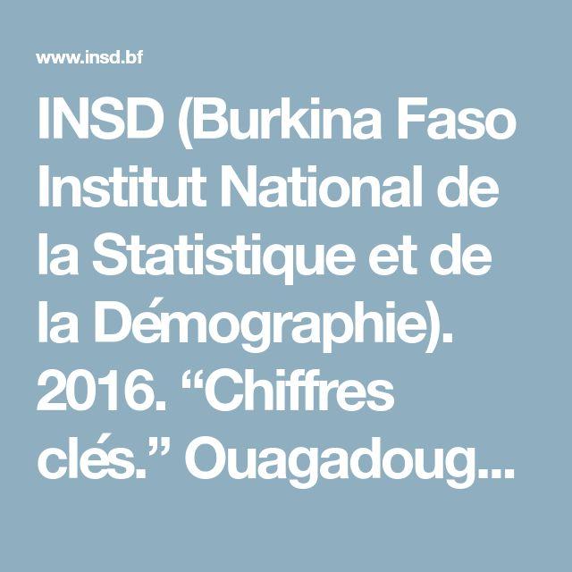 """INSD (Burkina Faso Institut National de la Statistique et de la Démographie). 2016. """"Chiffres clés."""" Ouagadougou."""