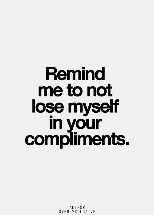Remind me to not lose my self in your compliments.