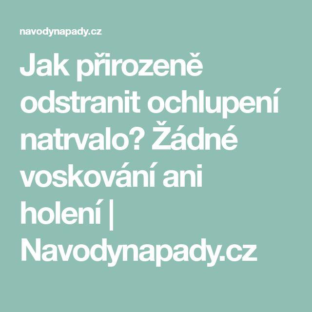 Jak přirozeně odstranit ochlupení natrvalo? Žádné voskování ani holení   Navodynapady.cz