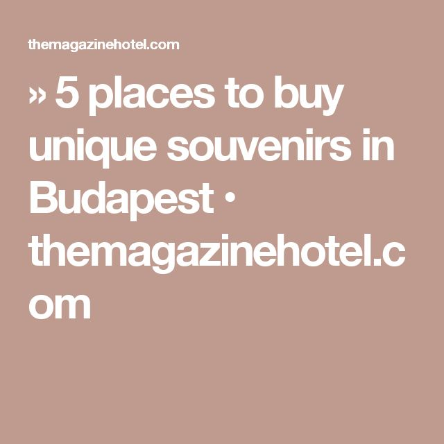 » 5 places to buy unique souvenirs in Budapest • themagazinehotel.com
