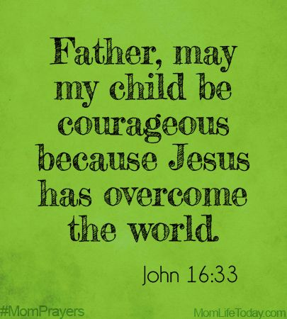 MomPrayers05-24  Father, may my child be courageous because Jesus has overcome the world.  John 16:33 #MomPrayers