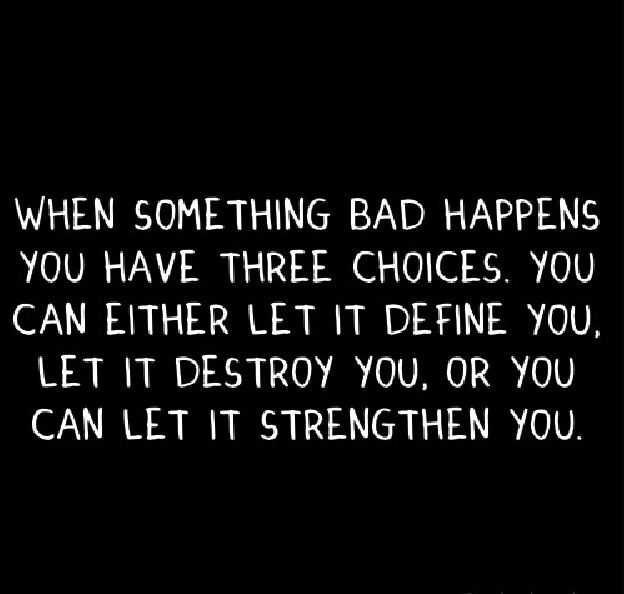 When something bad happens you have three choices, you can either let it define you, let it destroy you, or you can let it strengthen you
