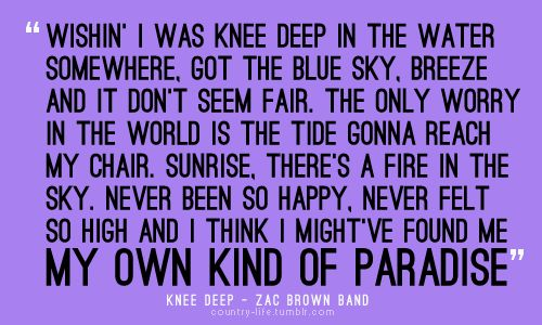 """Knee Deep- Zac Brown Band- cracks me up every time!!! """"Only worry in the world, is the tide gonna reach my chair!"""""""